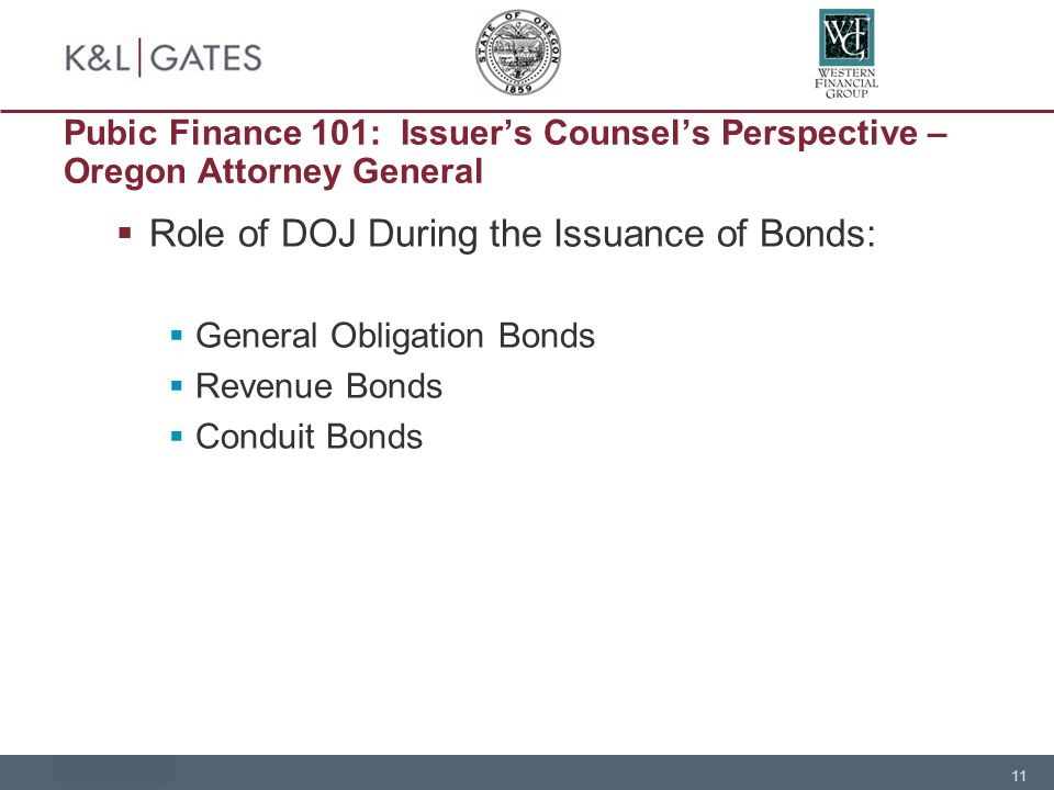 11 Pubic Finance 101: Issuer's Counsel's Perspective – Oregon Attorney General  Role of DOJ During the Issuance of Bonds:  General Obligation Bonds  Revenue Bonds  Conduit Bonds