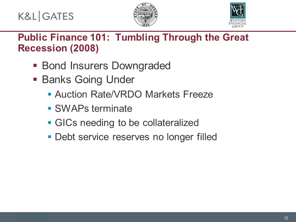 12 Public Finance 101: Tumbling Through the Great Recession (2008)  Bond Insurers Downgraded  Banks Going Under  Auction Rate/VRDO Markets Freeze  SWAPs terminate  GICs needing to be collateralized  Debt service reserves no longer filled
