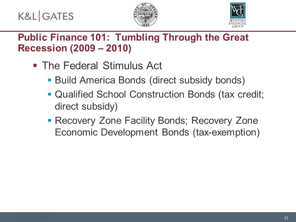 13 Public Finance 101: Tumbling Through the Great Recession (2009 – 2010)  The Federal Stimulus Act  Build America Bonds (direct subsidy bonds)  Qualified School Construction Bonds (tax credit; direct subsidy)  Recovery Zone Facility Bonds; Recovery Zone Economic Development Bonds (tax-exemption)