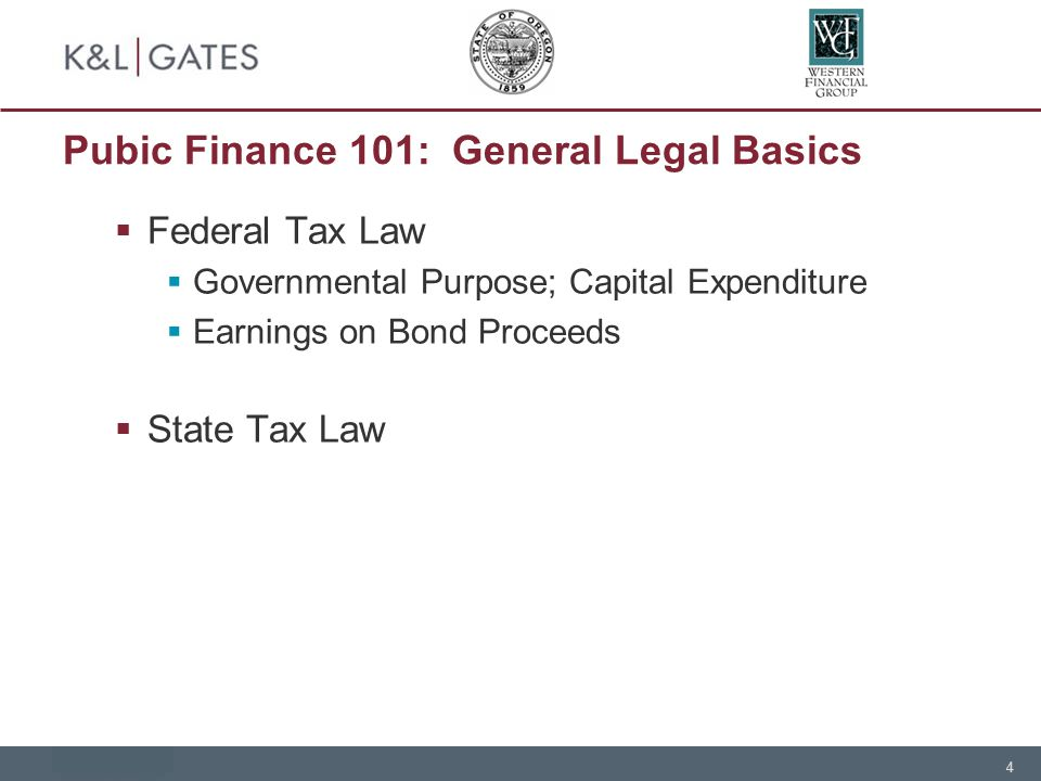 4 Pubic Finance 101: General Legal Basics  Federal Tax Law  Governmental Purpose; Capital Expenditure  Earnings on Bond Proceeds  State Tax Law