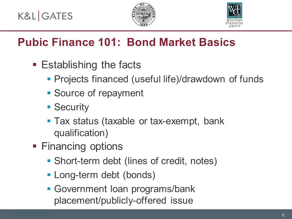 6 Pubic Finance 101: Bond Market Basics  Establishing the facts  Projects financed (useful life)/drawdown of funds  Source of repayment  Security  Tax status (taxable or tax-exempt, bank qualification)  Financing options  Short-term debt (lines of credit, notes)  Long-term debt (bonds)  Government loan programs/bank placement/publicly-offered issue