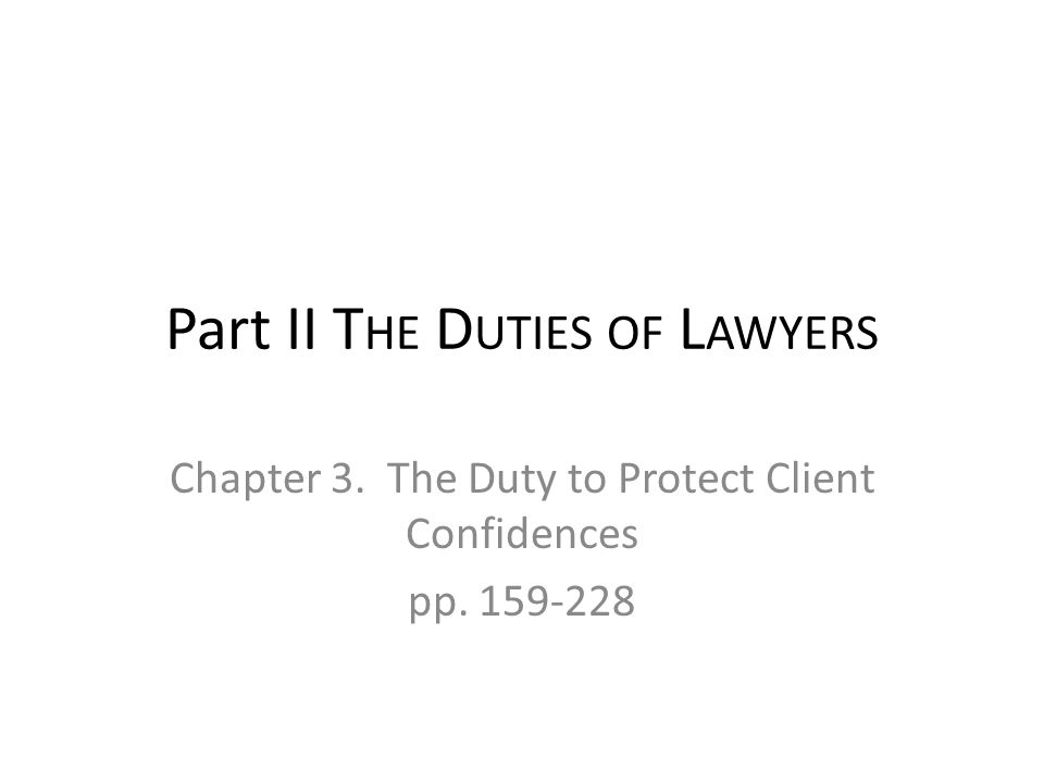 Part II T HE D UTIES OF L AWYERS Chapter 3. The Duty to Protect Client Confidences pp. 159-228