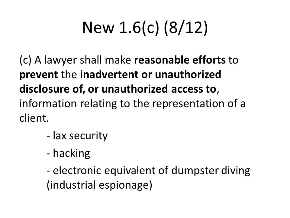 New 1.6(c) (8/12) (c) A lawyer shall make reasonable efforts to prevent the inadvertent or unauthorized disclosure of, or unauthorized access to, information relating to the representation of a client.