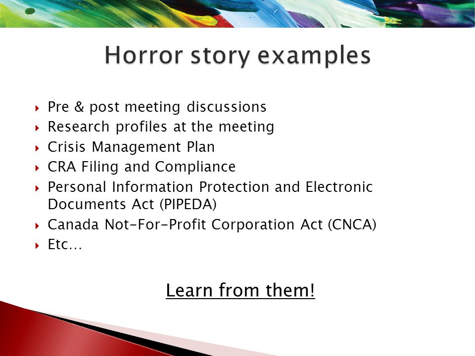  Pre & post meeting discussions  Research profiles at the meeting  Crisis Management Plan  CRA Filing and Compliance  Personal Information Protection and Electronic Documents Act (PIPEDA)  Canada Not-For-Profit Corporation Act (CNCA)  Etc… Learn from them!