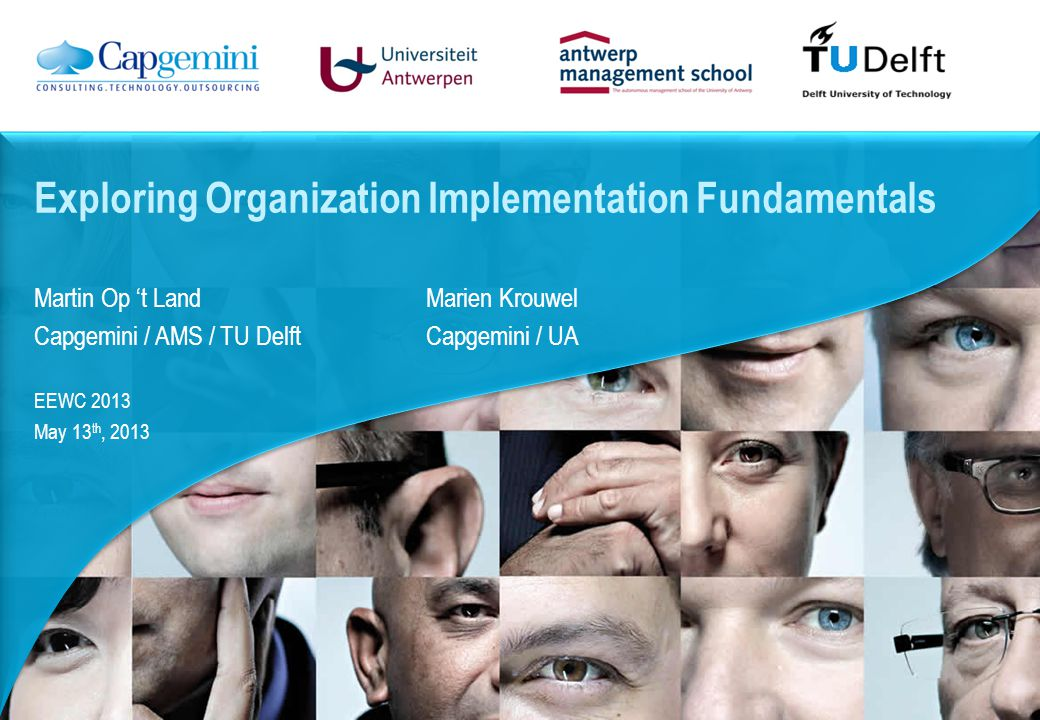 Martin Op 't Land Marien Krouwel Capgemini / AMS / TU Delft Capgemini / UA EEWC 2013 May 13 th, 2013 Exploring Organization Implementation Fundamentals