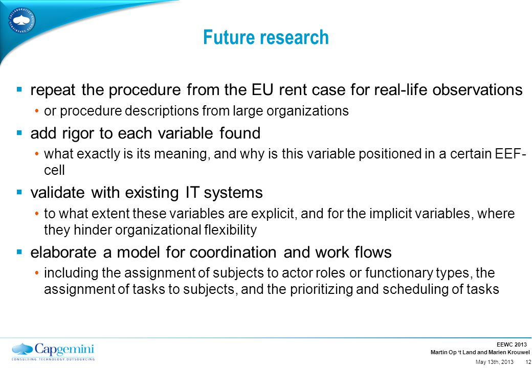 Martin Op 't Land and Marien Krouwel Future research  repeat the procedure from the EU rent case for real-life observations or procedure descriptions from large organizations  add rigor to each variable found what exactly is its meaning, and why is this variable positioned in a certain EEF- cell  validate with existing IT systems to what extent these variables are explicit, and for the implicit variables, where they hinder organizational flexibility  elaborate a model for coordination and work flows including the assignment of subjects to actor roles or functionary types, the assignment of tasks to subjects, and the prioritizing and scheduling of tasks EEWC 2013 12 May 13th, 2013