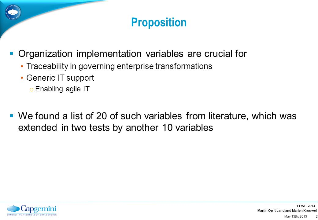 Martin Op 't Land and Marien Krouwel Proposition  Organization implementation variables are crucial for Traceability in governing enterprise transformations Generic IT support o Enabling agile IT  We found a list of 20 of such variables from literature, which was extended in two tests by another 10 variables EEWC 2013 2 May 13th, 2013