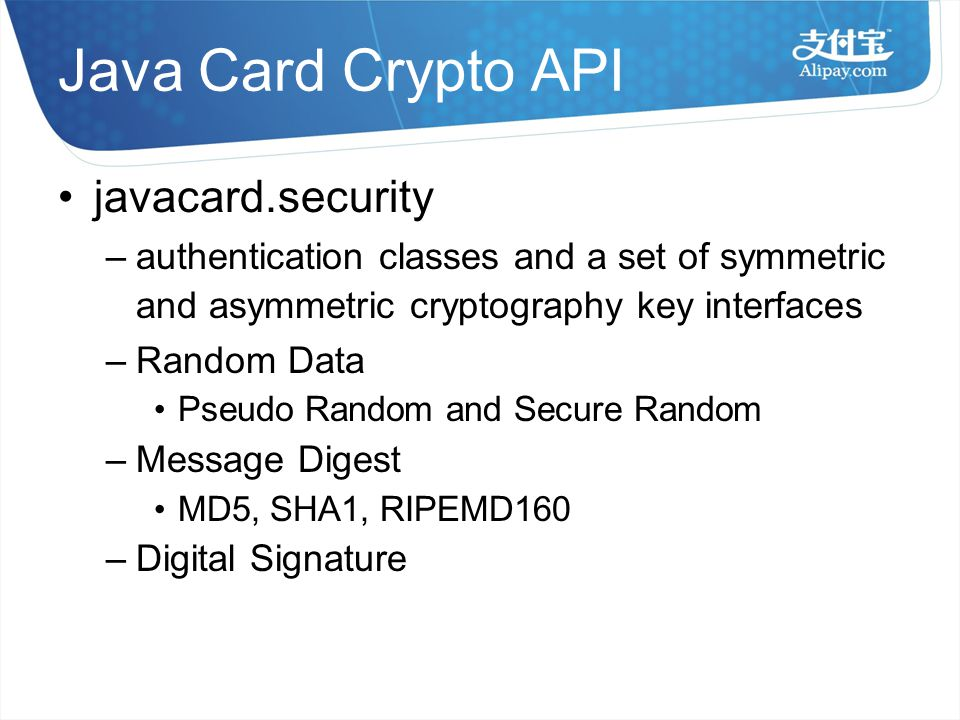 Java Card Crypto API javacard.security –authentication classes and a set of symmetric and asymmetric cryptography key interfaces – Random Data Pseudo Random and Secure Random – Message Digest MD5, SHA1, RIPEMD160 – Digital Signature