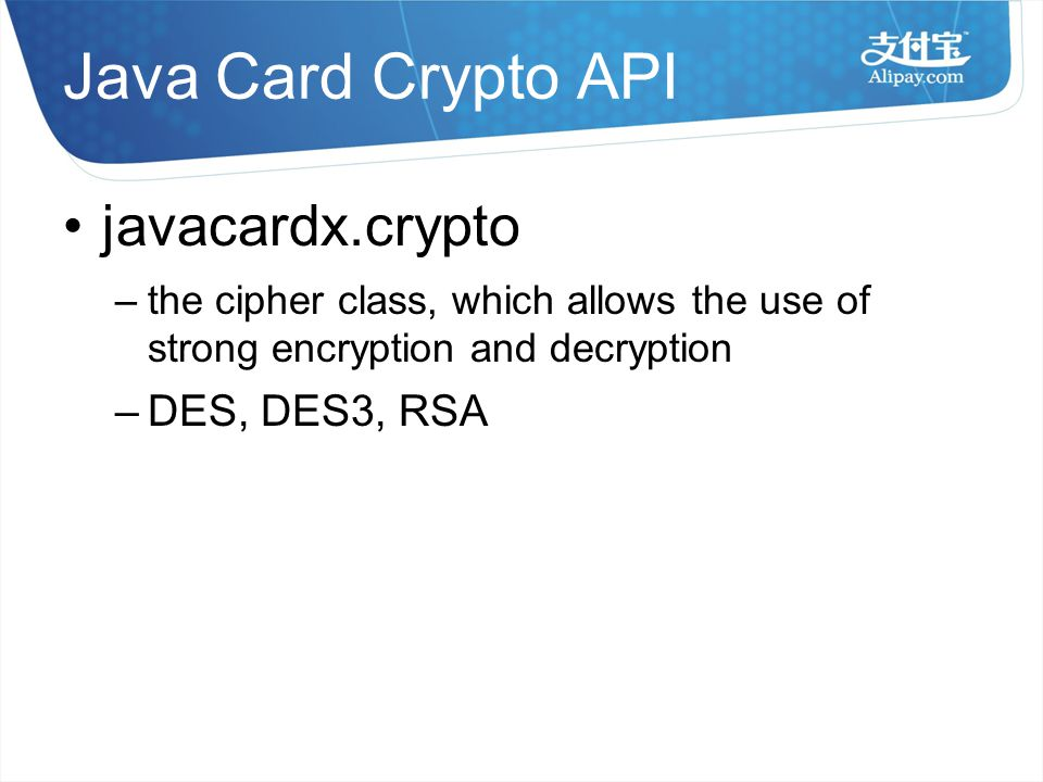Java Card Crypto API javacardx.crypto –the cipher class, which allows the use of strong encryption and decryption – DES, DES3, RSA