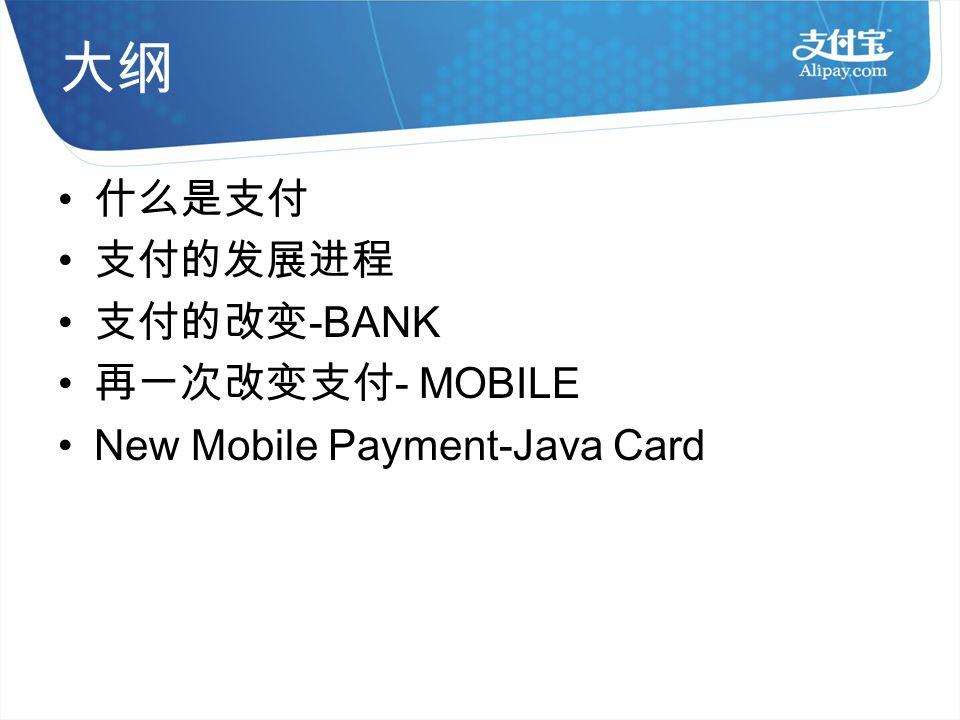 大纲 什么是支付 支付的发展进程 支付的改变 -BANK 再一次改变支付 - MOBILE New Mobile Payment-Java Card