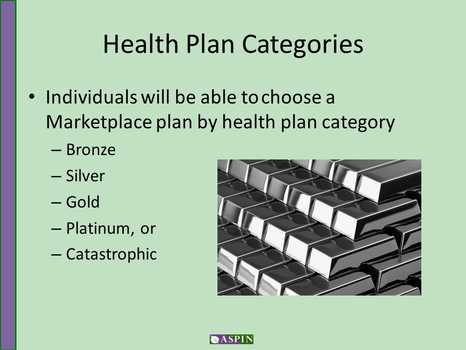 Health Plan Categories Individuals will be able tochoose a Marketplace plan by health plan category – Bronze – Silver – Gold – Platinum, or – Catastrophic