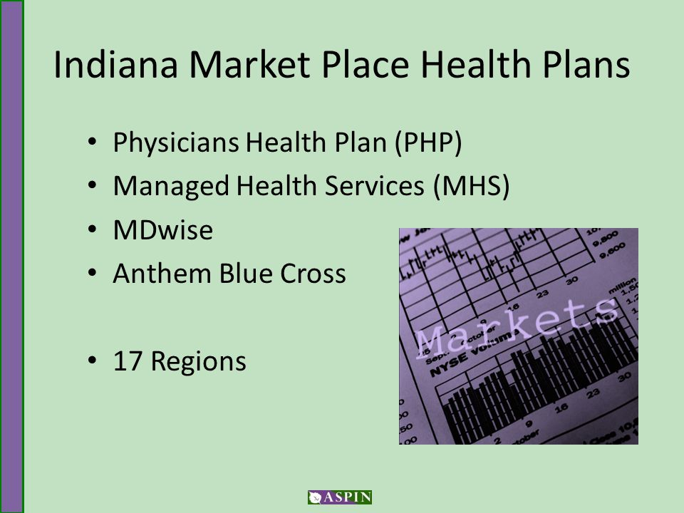 Indiana Market Place Health Plans Physicians Health Plan (PHP) Managed Health Services (MHS) MDwise Anthem Blue Cross 17 Regions