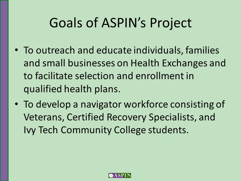 Goals of ASPIN's Project To outreach and educate individuals, families and small businesses on Health Exchanges and to facilitate selection and enrollment in qualified health plans.