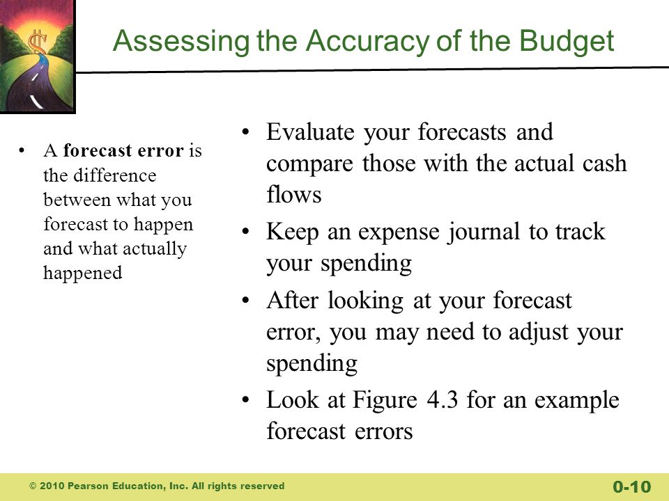 Assessing the Accuracy of the Budget A forecast error is the difference between what you forecast to happen and what actually happened Evaluate your forecasts and compare those with the actual cash flows Keep an expense journal to track your spending After looking at your forecast error, you may need to adjust your spending Look at Figure 4.3 for an example forecast errors © 2010 Pearson Education, Inc.