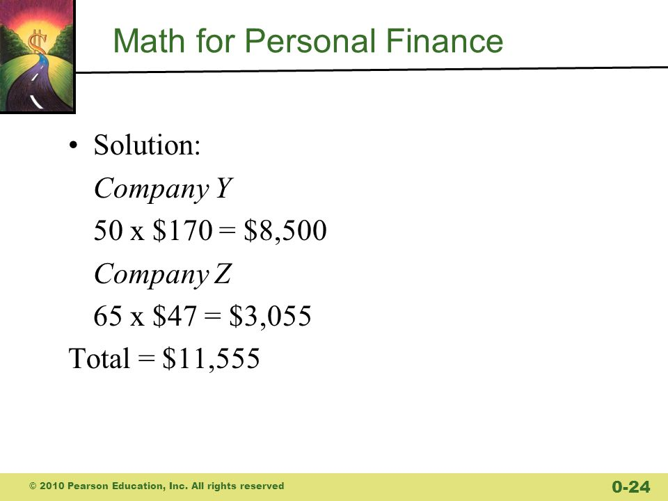 Math for Personal Finance Solution: Company Y 50 x $170 = $8,500 Company Z 65 x $47 = $3,055 Total = $11,555 © 2010 Pearson Education, Inc.