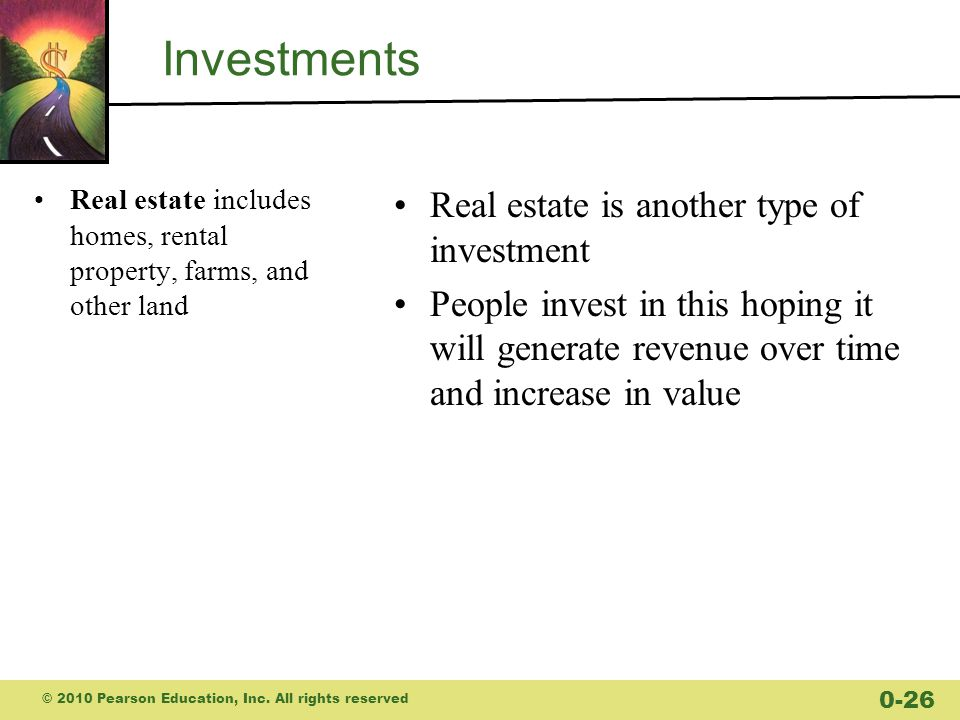 Investments Real estate includes homes, rental property, farms, and other land Real estate is another type of investment People invest in this hoping it will generate revenue over time and increase in value © 2010 Pearson Education, Inc.