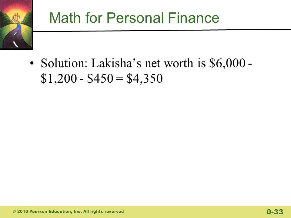 Math for Personal Finance Solution: Lakisha's net worth is $6,000 - $1,200 - $450 = $4,350 © 2010 Pearson Education, Inc.
