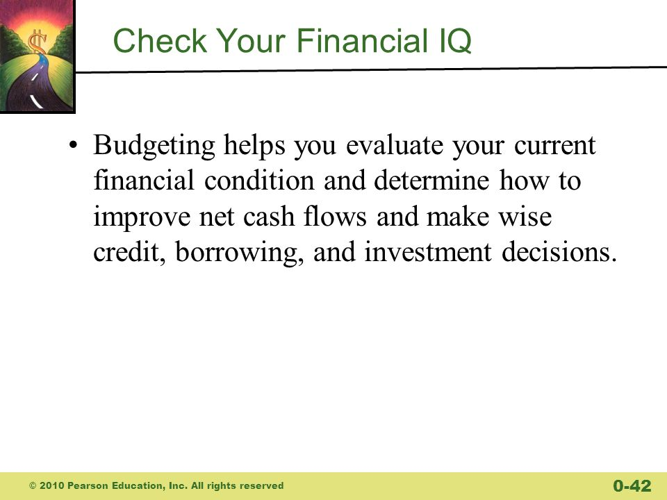 Check Your Financial IQ Budgeting helps you evaluate your current financial condition and determine how to improve net cash flows and make wise credit, borrowing, and investment decisions.