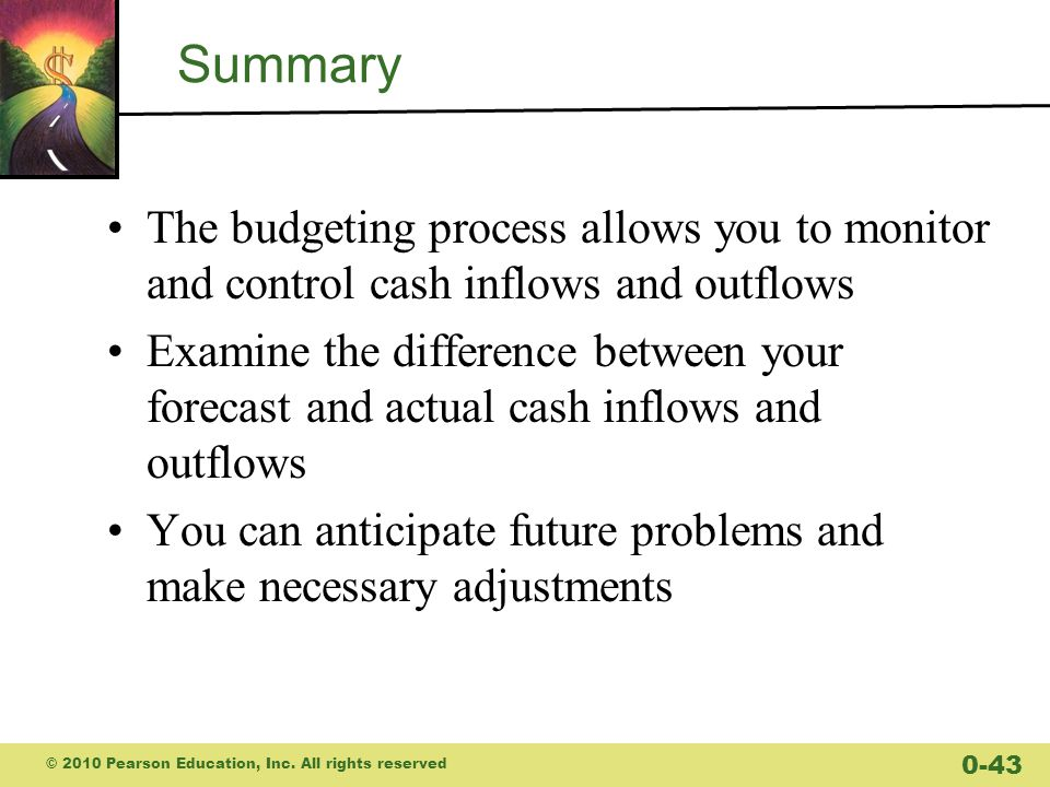 Summary The budgeting process allows you to monitor and control cash inflows and outflows Examine the difference between your forecast and actual cash inflows and outflows You can anticipate future problems and make necessary adjustments © 2010 Pearson Education, Inc.