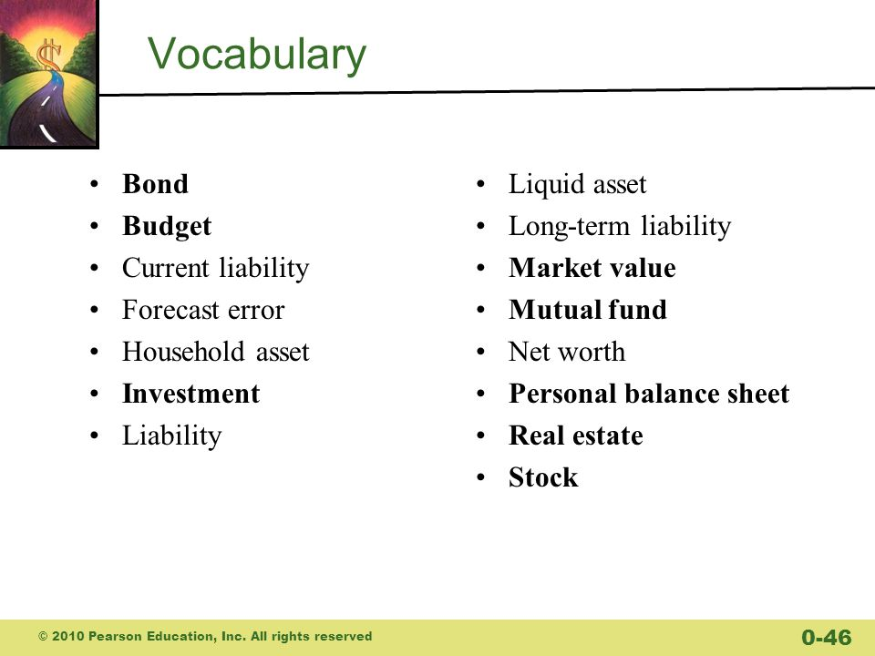 Vocabulary Bond Budget Current liability Forecast error Household asset Investment Liability Liquid asset Long-term liability Market value Mutual fund Net worth Personal balance sheet Real estate Stock © 2010 Pearson Education, Inc.