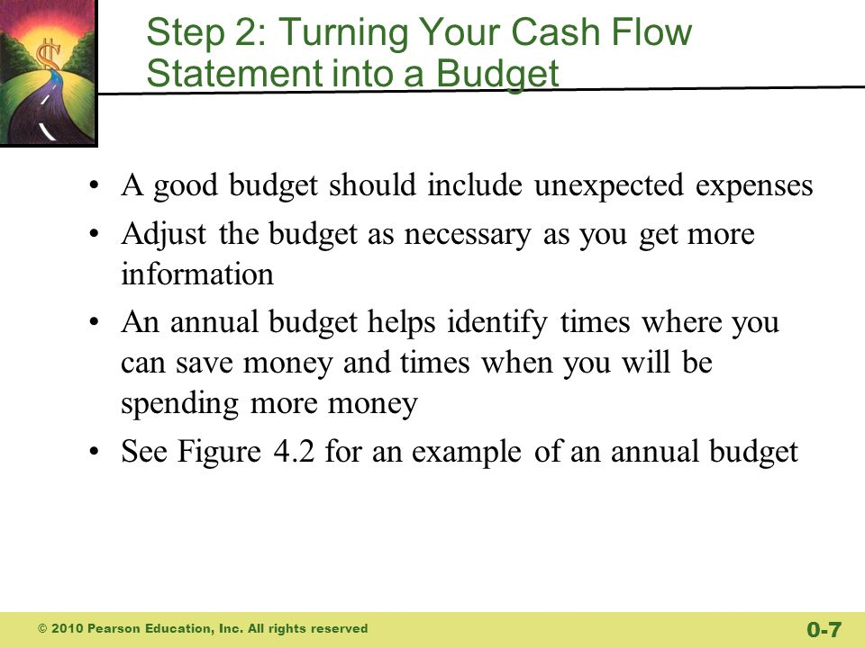 Step 2: Turning Your Cash Flow Statement into a Budget A good budget should include unexpected expenses Adjust the budget as necessary as you get more information An annual budget helps identify times where you can save money and times when you will be spending more money See Figure 4.2 for an example of an annual budget © 2010 Pearson Education, Inc.