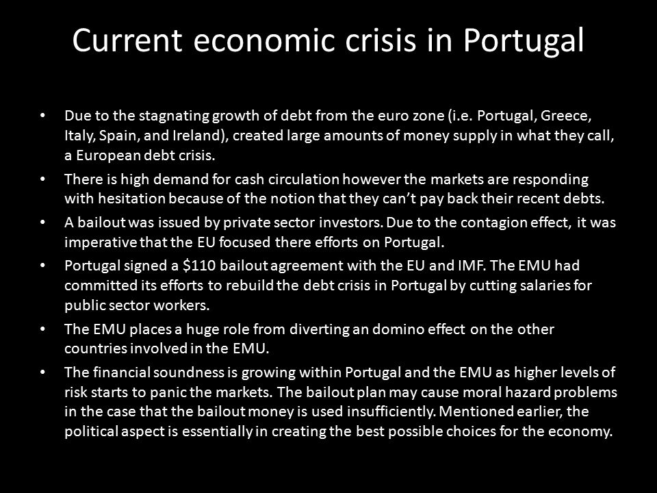 Current economic crisis in Portugal Due to the stagnating growth of debt from the euro zone (i.e. Portugal, Greece, Italy, Spain, and Ireland), create