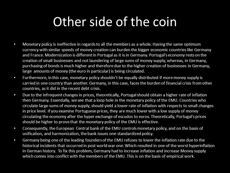 Other side of the coin Monetary policy is ineffective in regards to all the members as a whole. Having the same optimum currency with similar speeds o