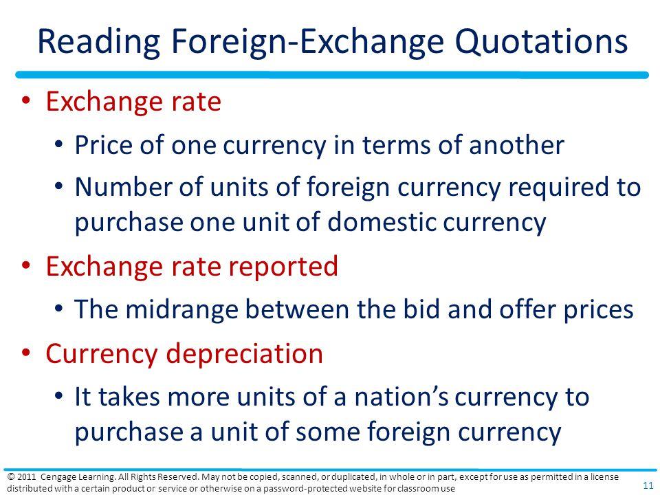 Reading Foreign-Exchange Quotations Exchange rate Price of one currency in terms of another Number of units of foreign currency required to purchase one unit of domestic currency Exchange rate reported The midrange between the bid and offer prices Currency depreciation It takes more units of a nation's currency to purchase a unit of some foreign currency © 2011 Cengage Learning.