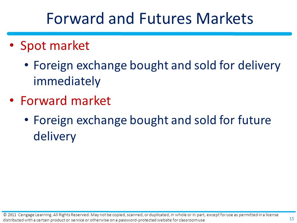 Forward and Futures Markets Spot market Foreign exchange bought and sold for delivery immediately Forward market Foreign exchange bought and sold for future delivery © 2011 Cengage Learning.