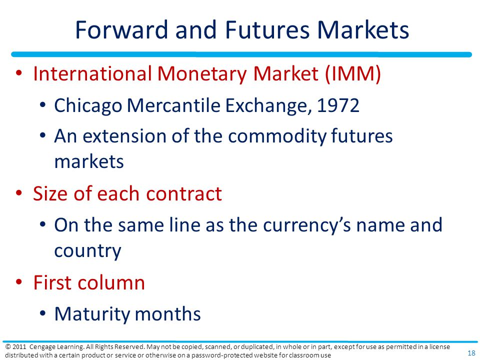 Forward and Futures Markets International Monetary Market (IMM) Chicago Mercantile Exchange, 1972 An extension of the commodity futures markets Size o