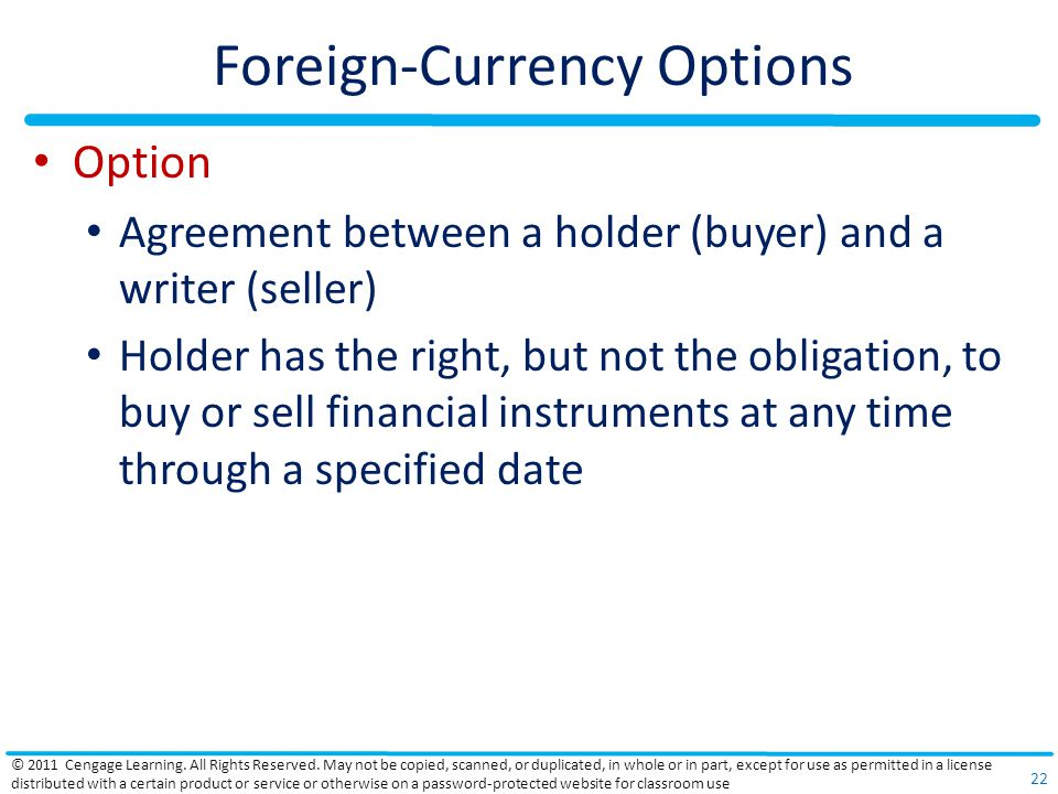 Foreign-Currency Options Option Agreement between a holder (buyer) and a writer (seller) Holder has the right, but not the obligation, to buy or sell financial instruments at any time through a specified date © 2011 Cengage Learning.