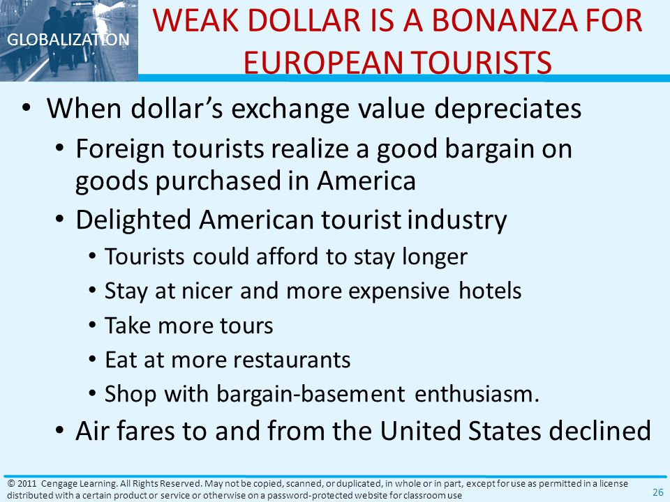 GLOBALIZATION WEAK DOLLAR IS A BONANZA FOR EUROPEAN TOURISTS When dollar's exchange value depreciates Foreign tourists realize a good bargain on goods purchased in America Delighted American tourist industry Tourists could afford to stay longer Stay at nicer and more expensive hotels Take more tours Eat at more restaurants Shop with bargain-basement enthusiasm.