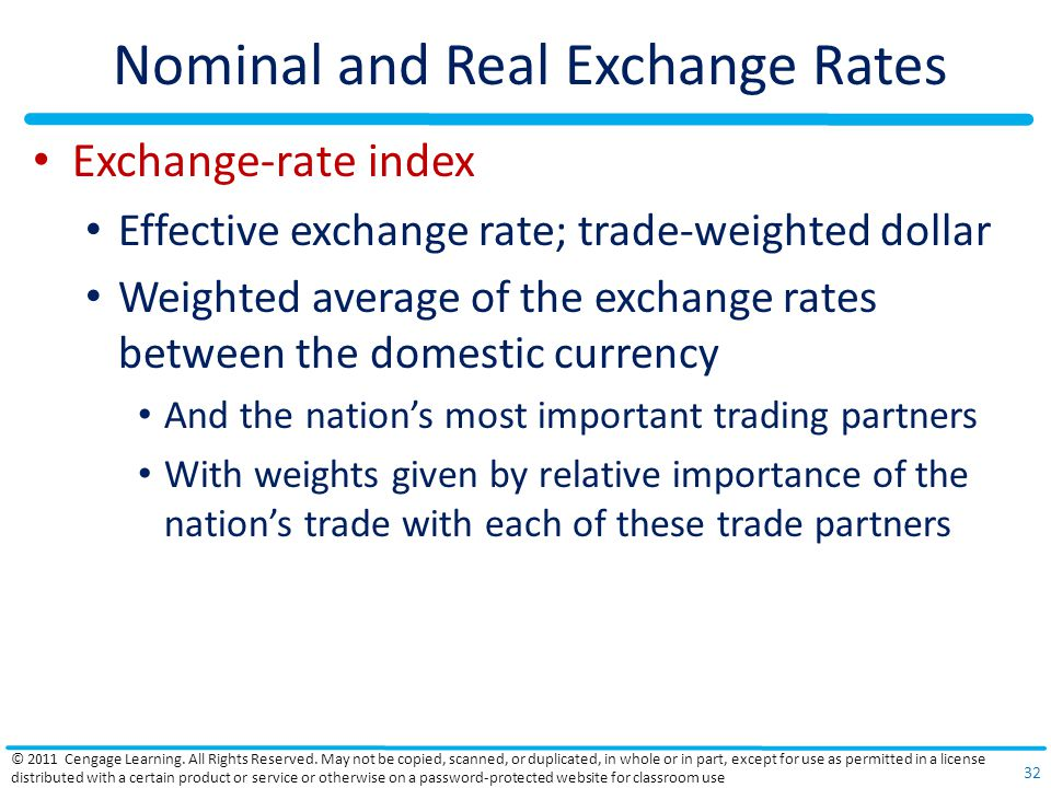 Nominal and Real Exchange Rates Exchange-rate index Effective exchange rate; trade-weighted dollar Weighted average of the exchange rates between the domestic currency And the nation's most important trading partners With weights given by relative importance of the nation's trade with each of these trade partners © 2011 Cengage Learning.