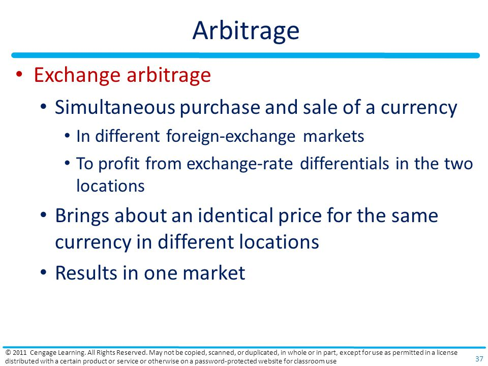 Arbitrage Exchange arbitrage Simultaneous purchase and sale of a currency In different foreign-exchange markets To profit from exchange-rate differentials in the two locations Brings about an identical price for the same currency in different locations Results in one market © 2011 Cengage Learning.