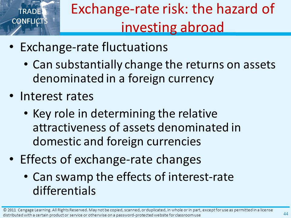 TRADE CONFLICTS Exchange-rate risk: the hazard of investing abroad Exchange-rate fluctuations Can substantially change the returns on assets denominated in a foreign currency Interest rates Key role in determining the relative attractiveness of assets denominated in domestic and foreign currencies Effects of exchange-rate changes Can swamp the effects of interest-rate differentials © 2011 Cengage Learning.