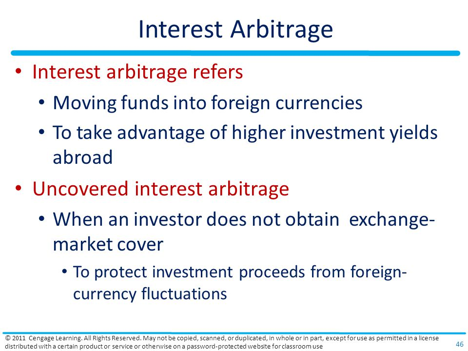 Interest Arbitrage Interest arbitrage refers Moving funds into foreign currencies To take advantage of higher investment yields abroad Uncovered interest arbitrage When an investor does not obtain exchange- market cover To protect investment proceeds from foreign- currency fluctuations © 2011 Cengage Learning.