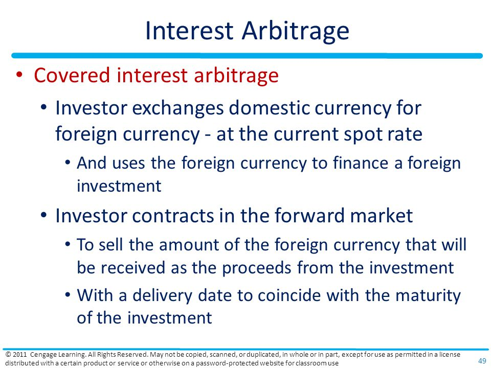 Interest Arbitrage Covered interest arbitrage Investor exchanges domestic currency for foreign currency - at the current spot rate And uses the foreign currency to finance a foreign investment Investor contracts in the forward market To sell the amount of the foreign currency that will be received as the proceeds from the investment With a delivery date to coincide with the maturity of the investment © 2011 Cengage Learning.