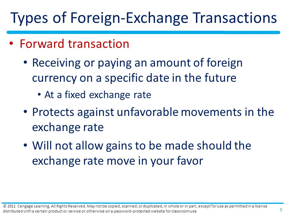 Types of Foreign-Exchange Transactions Forward transaction Receiving or paying an amount of foreign currency on a specific date in the future At a fixed exchange rate Protects against unfavorable movements in the exchange rate Will not allow gains to be made should the exchange rate move in your favor © 2011 Cengage Learning.