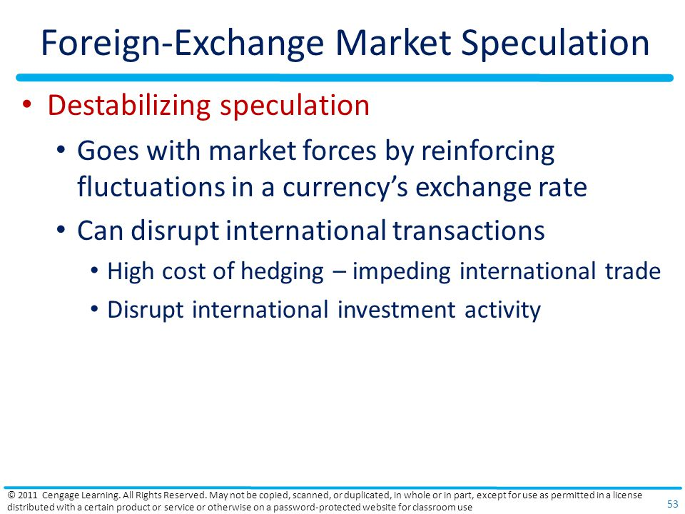 Foreign-Exchange Market Speculation Destabilizing speculation Goes with market forces by reinforcing fluctuations in a currency's exchange rate Can disrupt international transactions High cost of hedging – impeding international trade Disrupt international investment activity © 2011 Cengage Learning.