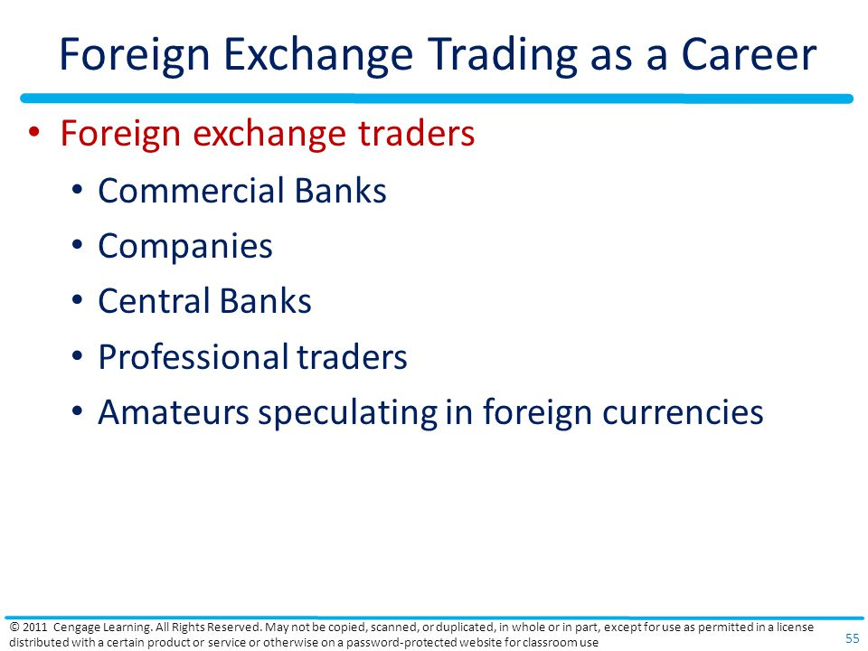 Foreign Exchange Trading as a Career Foreign exchange traders Commercial Banks Companies Central Banks Professional traders Amateurs speculating in foreign currencies © 2011 Cengage Learning.