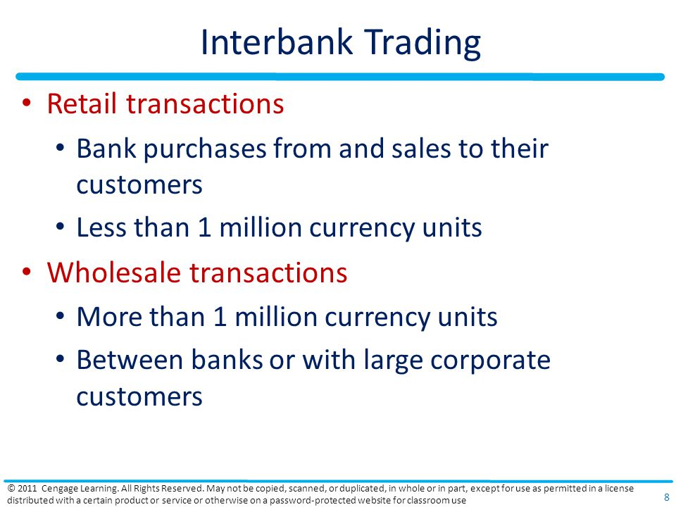 Interbank Trading Retail transactions Bank purchases from and sales to their customers Less than 1 million currency units Wholesale transactions More than 1 million currency units Between banks or with large corporate customers © 2011 Cengage Learning.