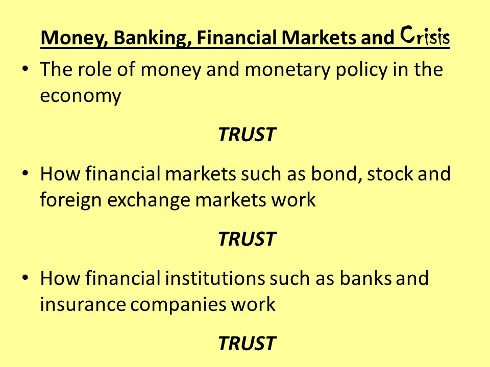 Money, Banking, Financial Markets and Crisis The role of money and monetary policy in the economy TRUST How financial markets such as bond, stock and