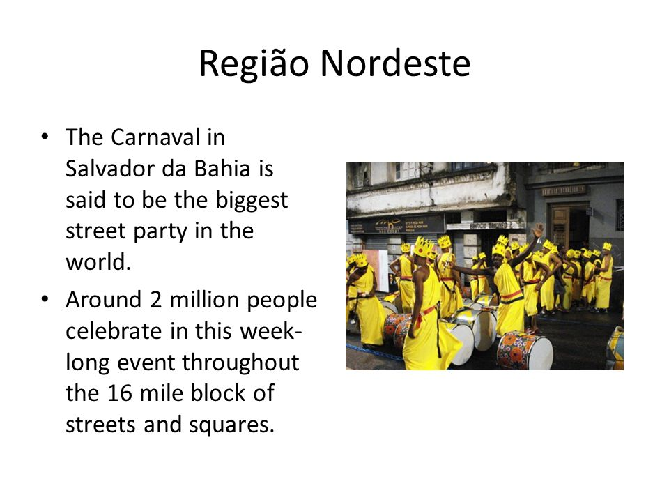 Região Nordeste The Carnaval in Salvador da Bahia is said to be the biggest street party in the world.