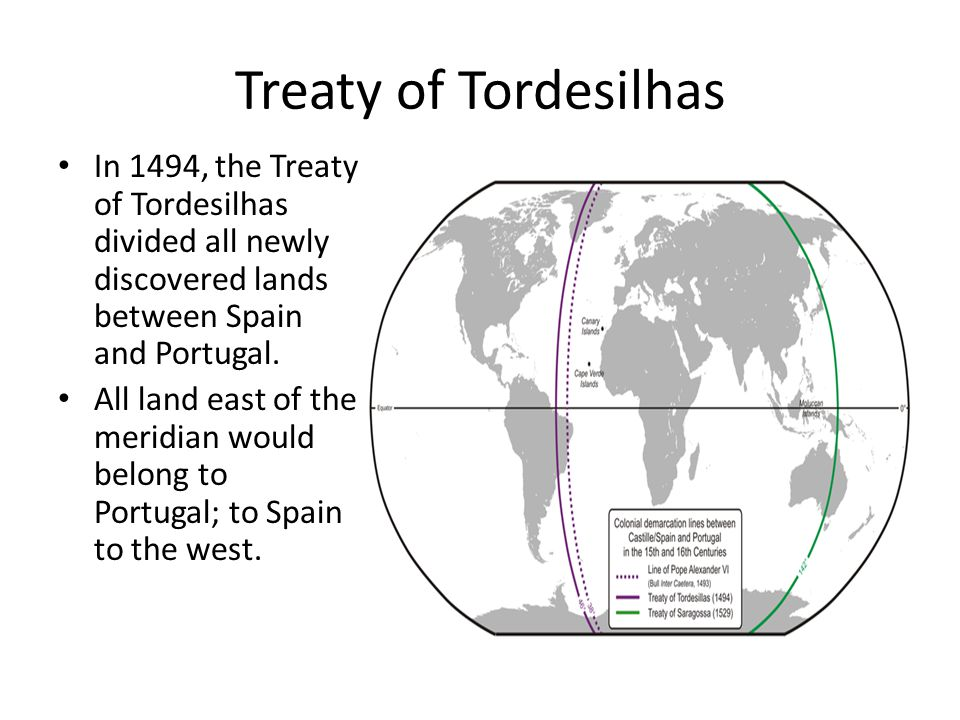 Treaty of Tordesilhas In 1494, the Treaty of Tordesilhas divided all newly discovered lands between Spain and Portugal.