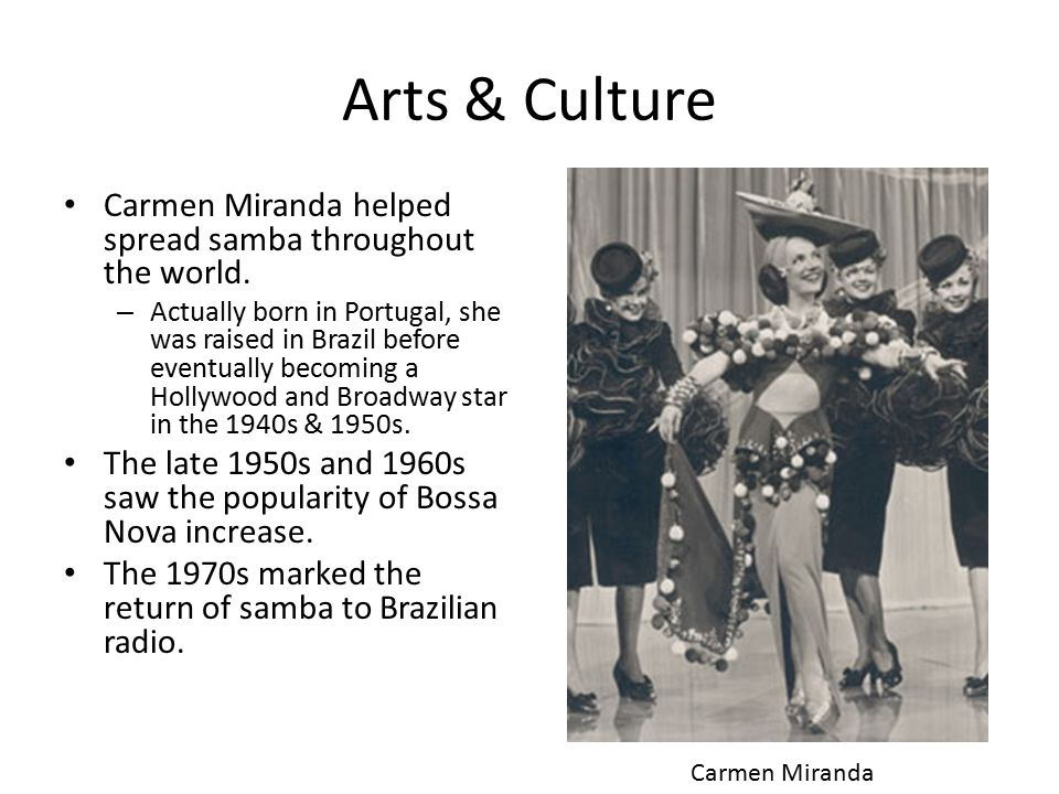 Arts & Culture Carmen Miranda helped spread samba throughout the world.