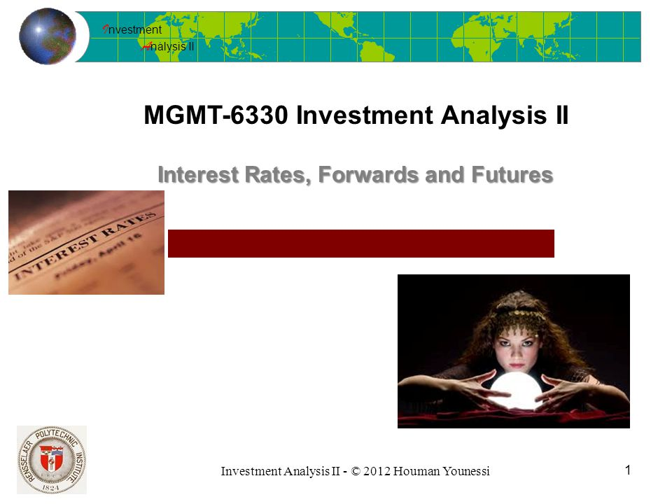 I nvestment A nalysis II Investment Analysis II - © 2012 Houman Younessi MGMT-6330 Investment Analysis II 1 Interest Rates, Forwards and Futures