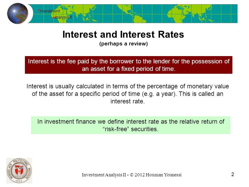 I nvestment A nalysis II Investment Analysis II - © 2012 Houman Younessi 2 Interest and Interest Rates (perhaps a review) Interest is the fee paid by the borrower to the lender for the possession of an asset for a fixed period of time.