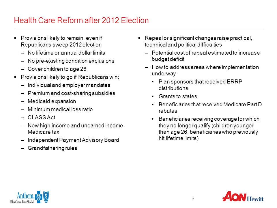2 Health Care Reform after 2012 Election  Provisions likely to remain, even if Republicans sweep 2012 election –No lifetime or annual dollar limits –No pre-existing condition exclusions –Cover children to age 26  Provisions likely to go if Republicans win: –Individual and employer mandates –Premium and cost-sharing subsidies –Medicaid expansion –Minimum medical loss ratio –CLASS Act –New high income and unearned income Medicare tax –Independent Payment Advisory Board –Grandfathering rules  Repeal or significant changes raise practical, technical and political difficulties –Potential cost of repeal estimated to increase budget deficit –How to address areas where implementation underway Plan sponsors that received ERRP distributions Grants to states Beneficiaries that received Medicare Part D rebates Beneficiaries receiving coverage for which they no longer qualify (children younger than age 26, beneficiaries who previously hit lifetime limits)
