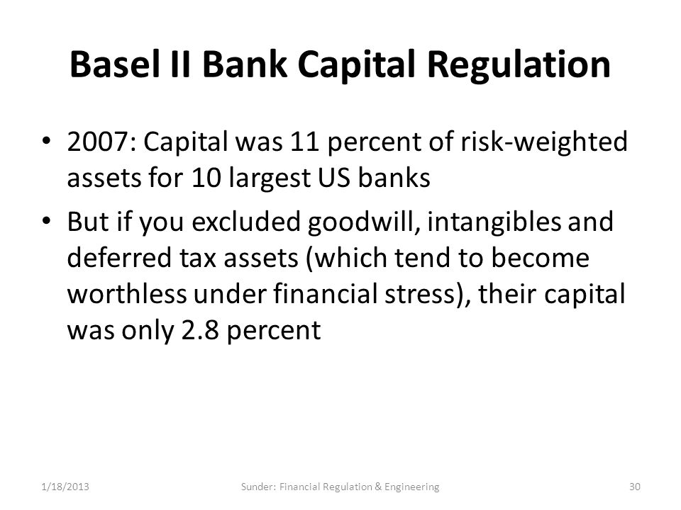 Basel II Bank Capital Regulation 2007: Capital was 11 percent of risk-weighted assets for 10 largest US banks But if you excluded goodwill, intangibles and deferred tax assets (which tend to become worthless under financial stress), their capital was only 2.8 percent 1/18/201330Sunder: Financial Regulation & Engineering