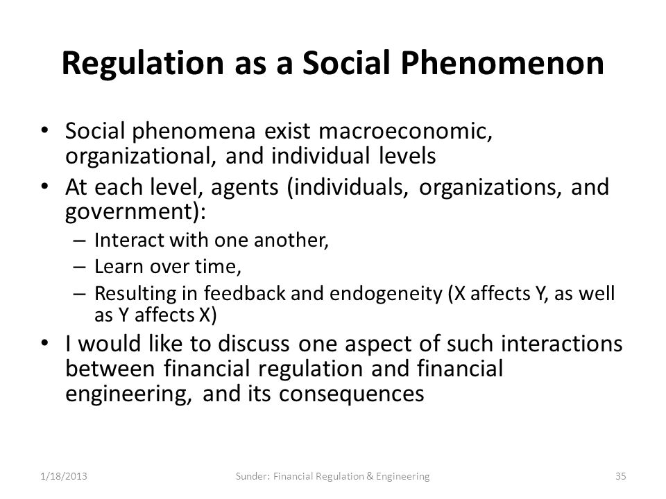 Regulation as a Social Phenomenon Social phenomena exist macroeconomic, organizational, and individual levels At each level, agents (individuals, organizations, and government): – Interact with one another, – Learn over time, – Resulting in feedback and endogeneity (X affects Y, as well as Y affects X) I would like to discuss one aspect of such interactions between financial regulation and financial engineering, and its consequences 1/18/201335Sunder: Financial Regulation & Engineering
